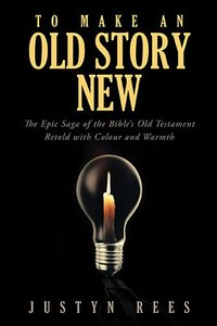 To Make An Old Story New: The Epic Saga of the Bibles Old Testament Retold With Color and Warmth
