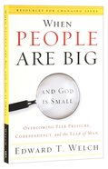 When People Are Big and God is Small: Overcoming Peer Pressure, Codependency, And the Fear of Man
