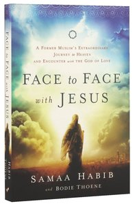 Face to Face With Jesus: A Former Muslims Extraordinary Journey to Heaven and Encounter With the God of Love