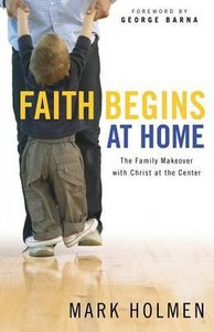 Faith Begins At Home: The Family Makeover With Christ At the Centre
