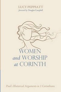 Women and Worship At Corinth: Pauls Rehtorical Arguments in 1 Corinthians