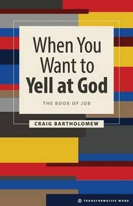 When You Want to Yell At God - the Book of Job (Transformative Word Series)
