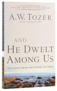 And He Dwelt Among Us - Teachings From the Gospel of John (New Tozer Collection Series)