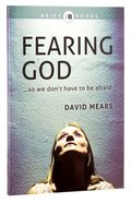 Fearing God...So We Dont Have to Be Afraid (Brief Books (Matthias) Series)