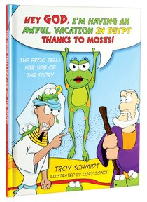 The Frog Tells Her Side of the Story: Hey God, Im Having An Awful Vacation in Egypt Thanks to Moses!