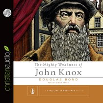 The Mighty Weakness of John Knox (Long Line Of Godly Men Series)