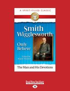 Smith Wigglesworth: Only Believe (Spirit-filled Classics Series)