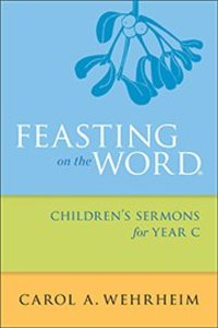 Feasting on the Word Childrens Sermons For Year C