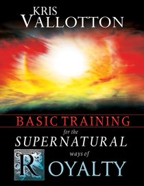 Basic Training For the Supernatural Ways of Royalty