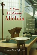 A More Profound Alleluia (Calvin Institute Of Christian Worship Liturgical Studies Series)