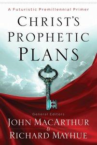 Christs Prophetic Plans: A Futuristic Premillennial Primer