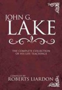 John G Lake: The Complete Collection of His Life Teachings