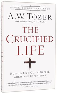 Crucified Life, the - How to Live Out a Deeper Christian Experience (New Tozer Collection Series)