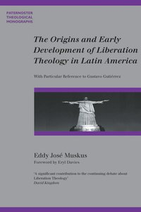 The Origins and Early Development of Liberation Theology in Latin America (Paternoster Biblical & Theological Monographs Series)