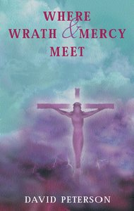 Where Wrath and Mercy Meet: Proclaiming the Atonement For Today