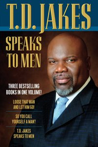 T.D. Jakes Speaks to Men: Loose Than Man and Let Him Go, So You Call Yourself a Man, T D Jakes Speaks to Men (3in1)
