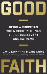 Good Faith: Being a Christian When Society Thinks Youre Irrelevant and Extreme