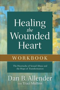 Healing the Wounded Heart: The Heartache of Sexual Abuse and the Hope of Transformation (Workbook)