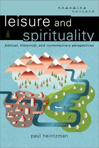Leisure and Spirituality - Biblical, Historical, and Contemporary Perspectives (Engaging Culture Series)