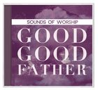 Sounds of Worship: Good Good Father (Double CD)