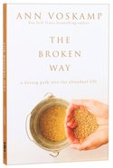 Broken Way, The: A Daring Path Into the Abundant Life