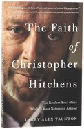 Faith of Christopher Hitchens, The: The Restless Soul of the Worlds Most Notorious Atheist