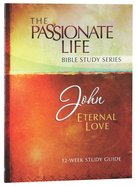 John - Eternal Love (The Passionate Life Bible Study Series)