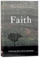 Faith: Embracing Life in All Its Uncertainty, Beauty And Mystery
