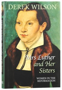 Mrs Luther and Her Sisters: Women in the Reformation