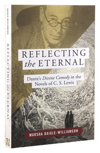 """Reflecting the Eternal"""" Dantes Divine Comedy in the Novels of C S Lewis"""