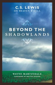 Beyond the Shadowlands C S Lewis on Heaven and Hell