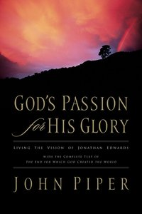Gods Passion For His Glory: Living the Vision of Jonathan Edwards
