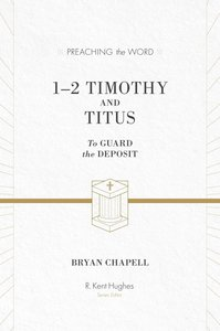 1&2 Timothy and Titus - to Guard the Deposit (ESV Edition) (Preaching The Word Series)