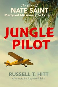 Jungle Pilot: The Story of Nate Saint Martyred Missionary to Ecuador