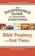 Bible Prophecy and End Times (The Indispensable Guide To Practically Everything Series)