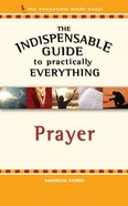 Prayer (The Indispensable Guide To Practically Everything Series)