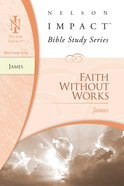 Faith Without Works (James) (Nelson Impact Bible Study Series)