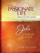 John - Eternal Love (The Passionate Life Bible Study Series)