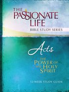Acts - the Power of the Holy Spirit (The Passionate Life Bible Study Series)