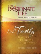 1 & 2 Timothy - Heavens Truth and Urgency (The Passionate Life Bible Study Series)