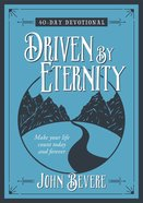 Driven By Eternity: 40 Day Devotional - Make Your Life Count Today And Forever