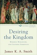 Desiring the Kingdom: Worship, Worldview and Cultural Formation (Cultural Liturgies Series)