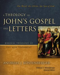 A Theology of Johns Gospel and Letters (Biblical Theology Of The New Testament Series)