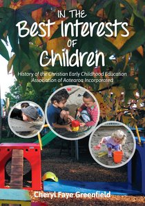 In the Best Interests of Children: History of the Christian Early Childhood Education Association of Aotearoa Incorporated
