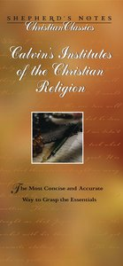 Calvins Institutes of the Christian Religion (Shepherds Notes Christian Classics Series)