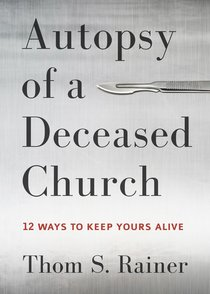 Autopsy of a Deceased Church:12 Ways to Keep Yours Alive