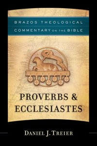 Proverbs & Ecclesiastes (Brazos Theological Commentary On The Bible Series)