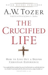 The Crucified Life (New Tozer Collection Series)