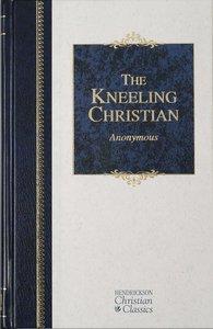 The Kneeling Christian (Hendrickson Christian Classics Series)