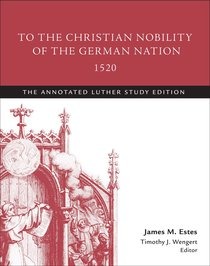 To the Christian Nobility of the German Nation 1520 (Study Edition) (The Annotated Luther Series)